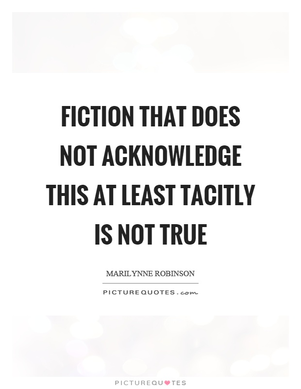 Fiction that does not acknowledge this at least tacitly is not true Picture Quote #1