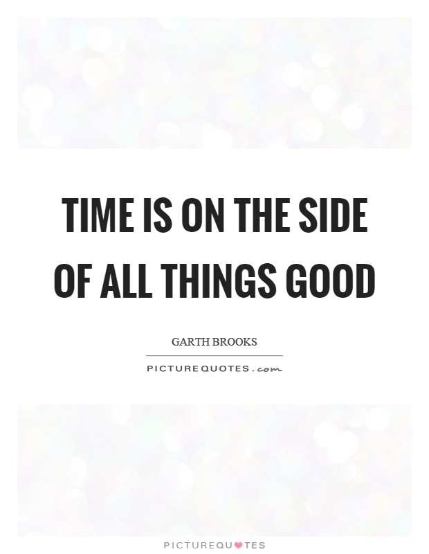 Time is on the side of all things good Picture Quote #1