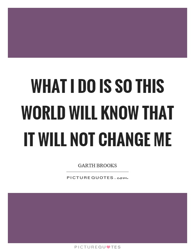 What I do is so this world will know that it will not change me Picture Quote #1