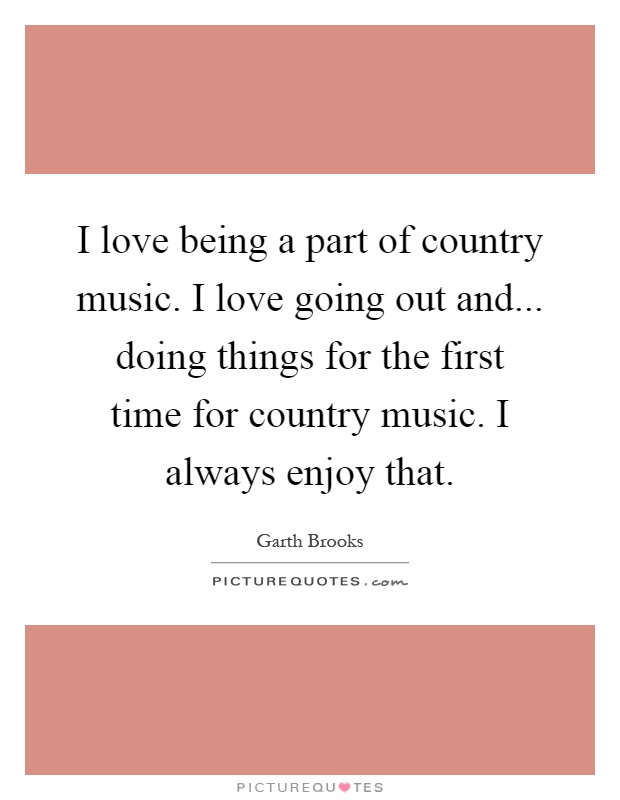 I love being a part of country music. I love going out and... doing things for the first time for country music. I always enjoy that Picture Quote #1