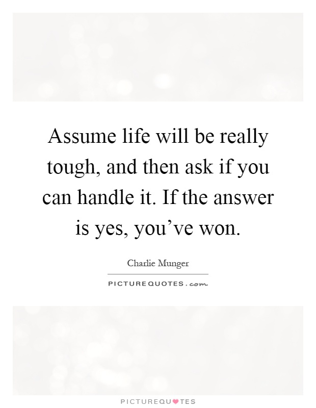 Assume life will be really tough, and then ask if you can handle it. If the answer is yes, you've won Picture Quote #1