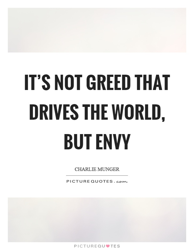 It's not greed that drives the world, but envy Picture Quote #1