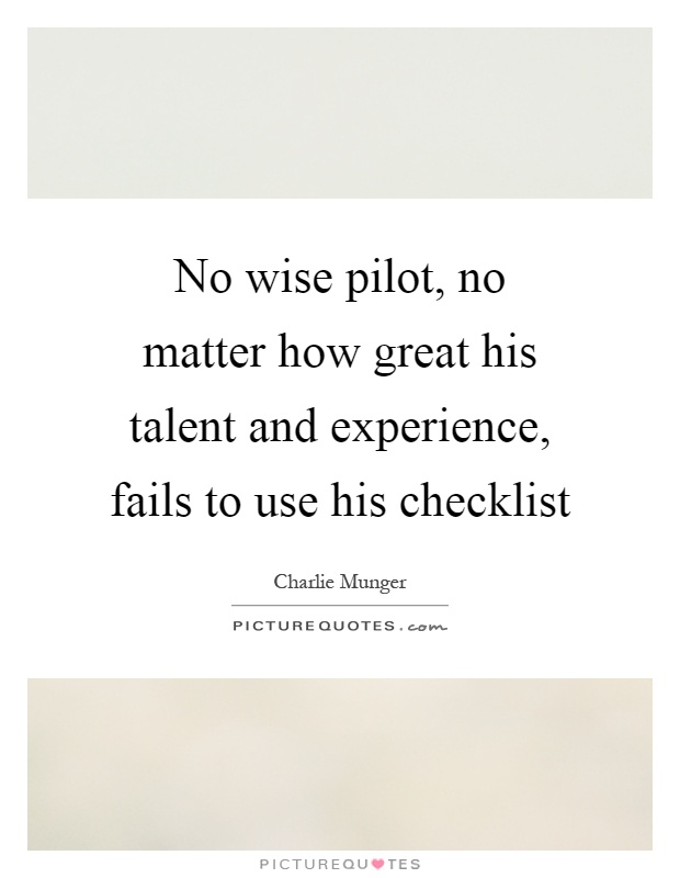 No wise pilot, no matter how great his talent and experience, fails to use his checklist Picture Quote #1