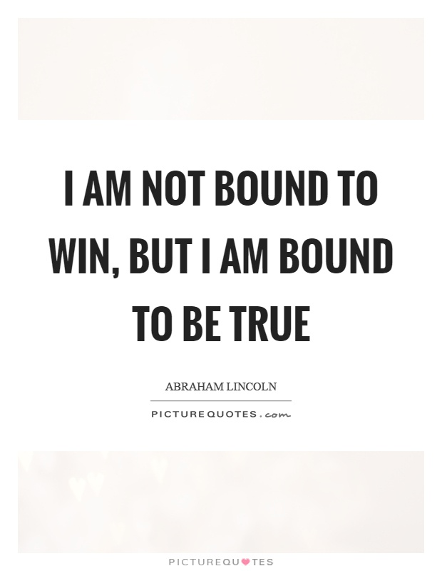 I am not bound to win, but I am bound to be true Picture Quote #1