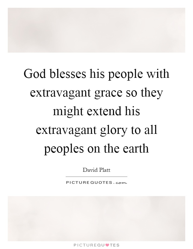 God blesses his people with extravagant grace so they might extend his extravagant glory to all peoples on the earth Picture Quote #1