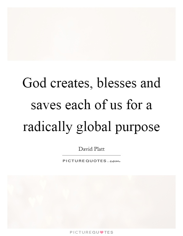 God creates, blesses and saves each of us for a radically global purpose Picture Quote #1