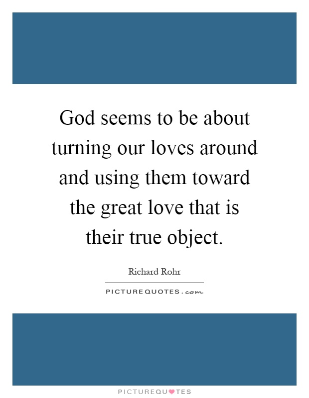 God seems to be about turning our loves around and using them toward the great love that is their true object Picture Quote #1