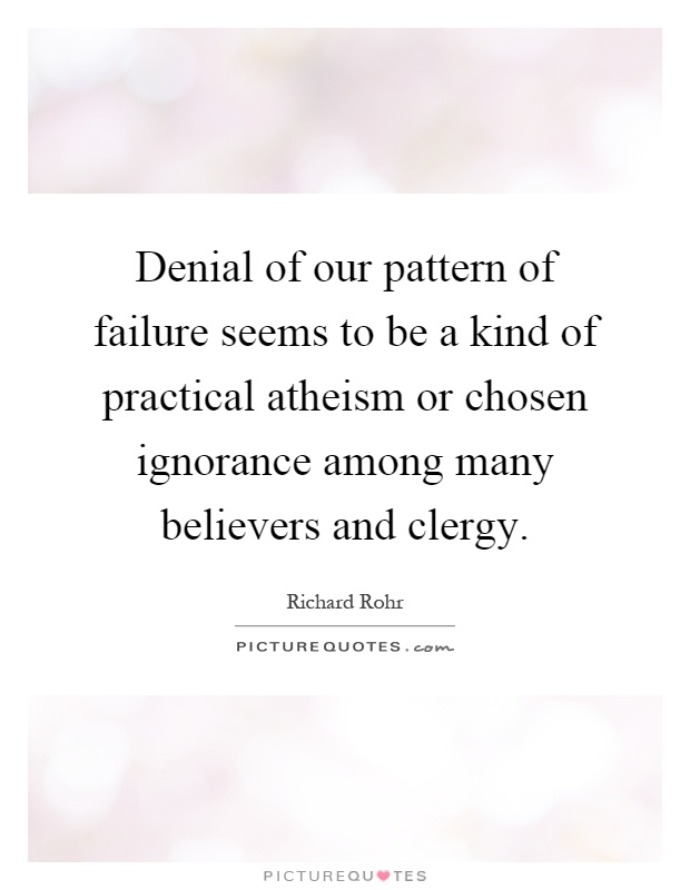 Denial of our pattern of failure seems to be a kind of practical atheism or chosen ignorance among many believers and clergy Picture Quote #1