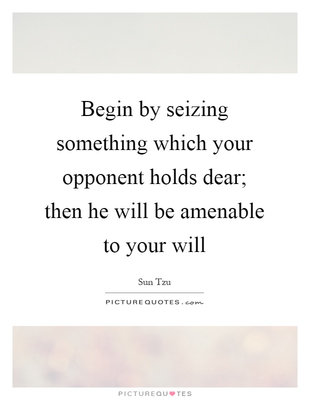 Begin by seizing something which your opponent holds dear; then he will be amenable to your will Picture Quote #1