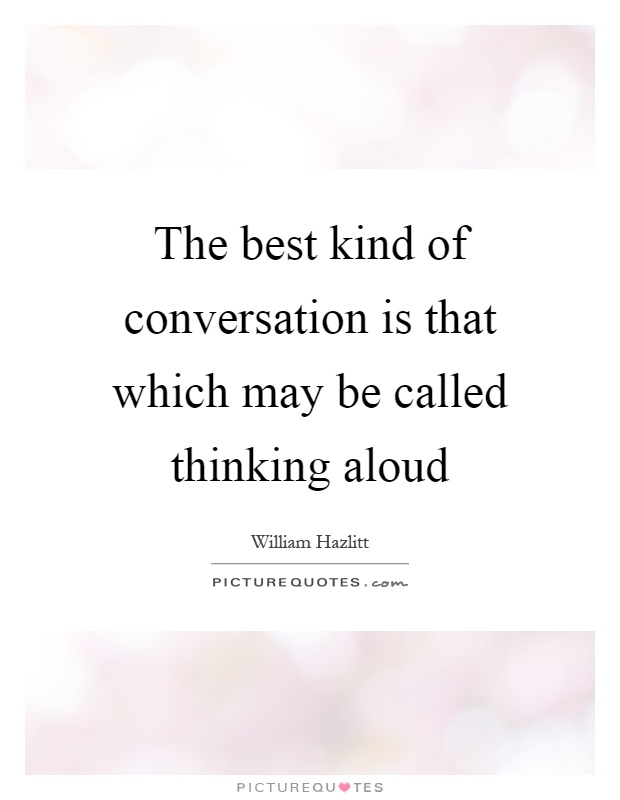 The best kind of conversation is that which may be called thinking aloud Picture Quote #1