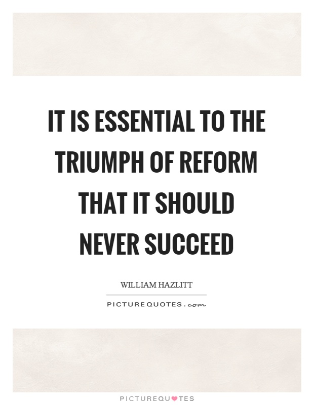 It is essential to the triumph of reform that it should never succeed Picture Quote #1