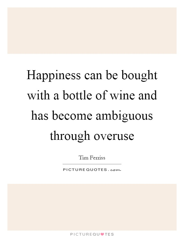 Happiness can be bought with a bottle of wine and has become ambiguous through overuse Picture Quote #1