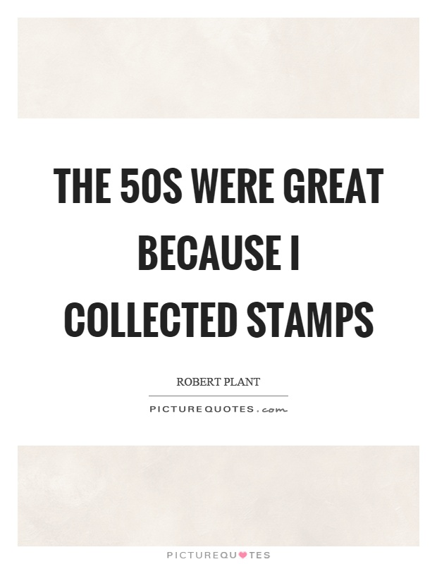 The 50s were great because I collected stamps Picture Quote #1