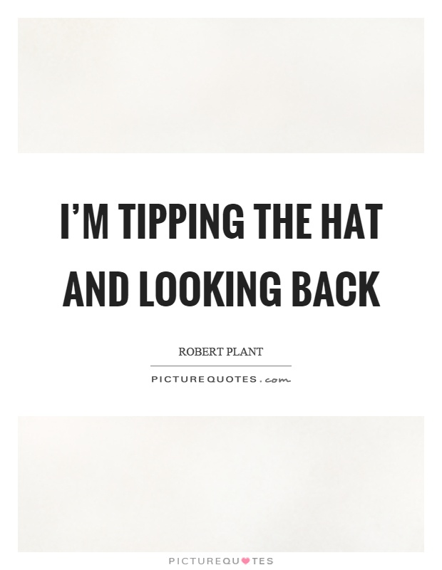 I'm tipping the hat and looking back Picture Quote #1