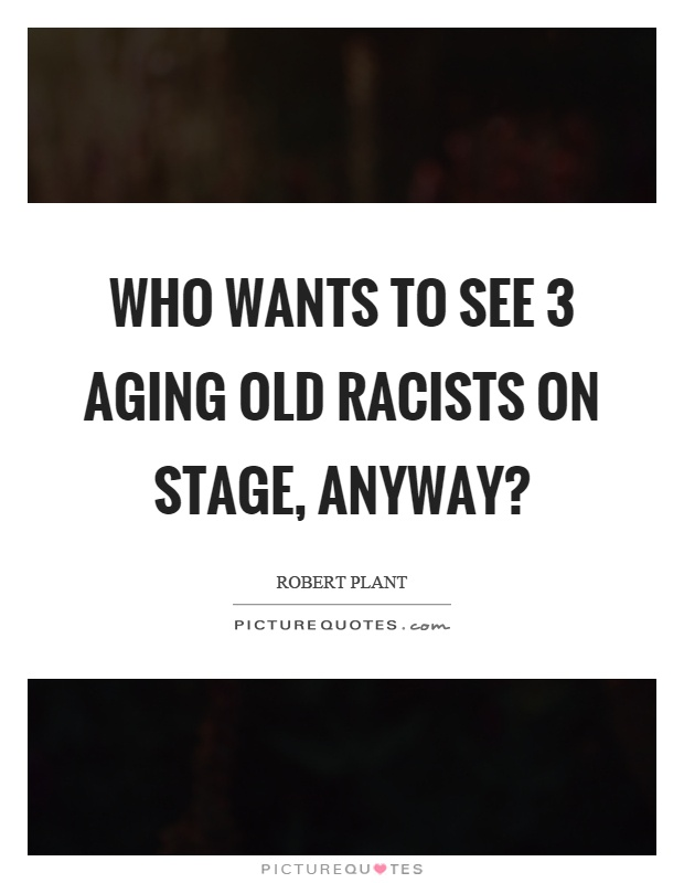 Who wants to see 3 aging old racists on stage, anyway? Picture Quote #1