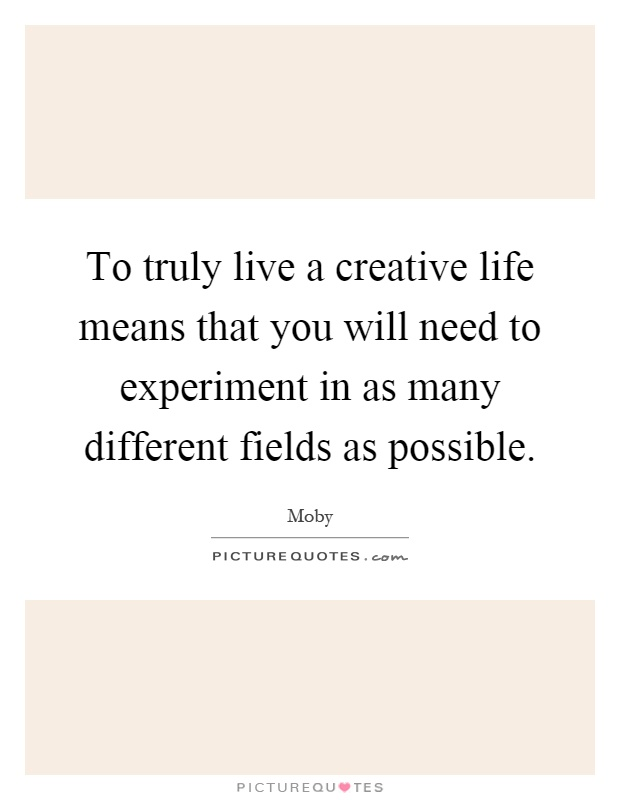 To truly live a creative life means that you will need to experiment in as many different fields as possible Picture Quote #1
