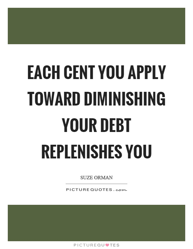 Each cent you apply toward diminishing your debt replenishes you Picture Quote #1