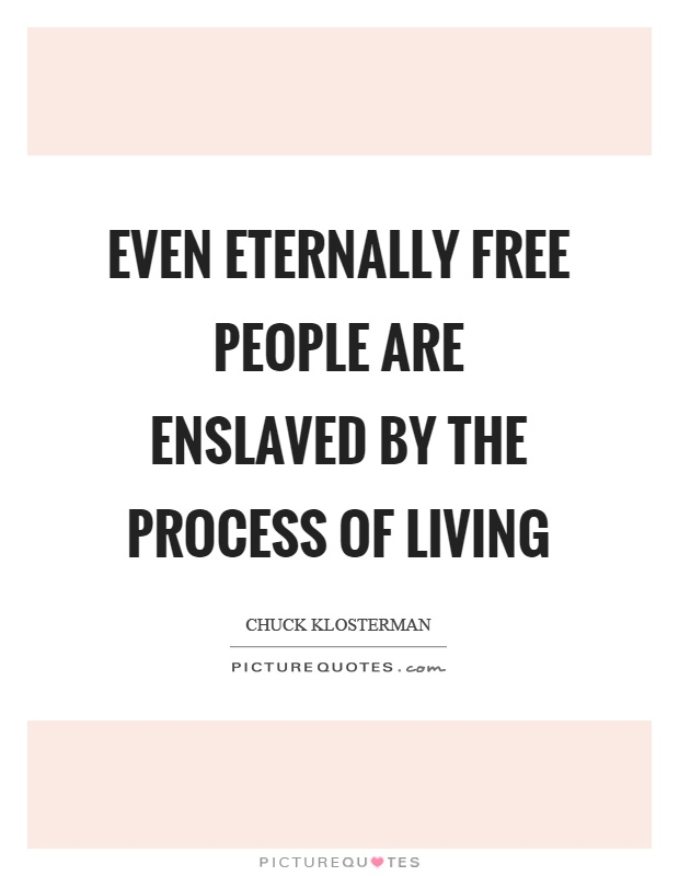 Even eternally free people are enslaved by the process of living Picture Quote #1