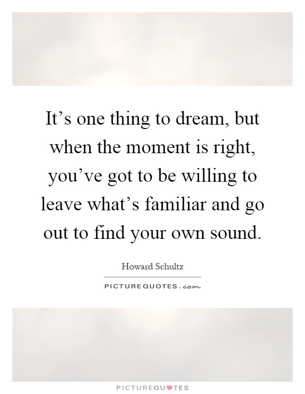 It's one thing to dream, but when the moment is right, you've got to be willing to leave what's familiar and go out to find your own sound Picture Quote #1