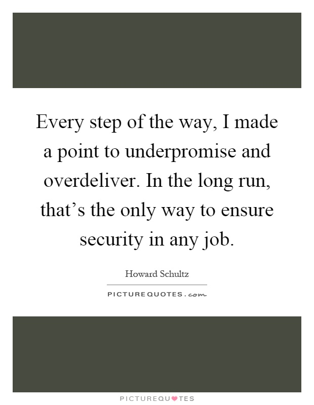 Every step of the way, I made a point to underpromise and overdeliver. In the long run, that's the only way to ensure security in any job Picture Quote #1
