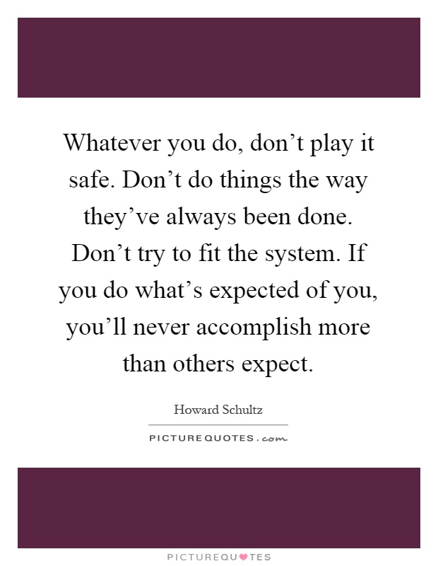 Whatever you do, don't play it safe. Don't do things the way they've always been done. Don't try to fit the system. If you do what's expected of you, you'll never accomplish more than others expect Picture Quote #1