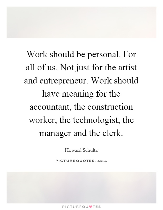 Work should be personal. For all of us. Not just for the artist and entrepreneur. Work should have meaning for the accountant, the construction worker, the technologist, the manager and the clerk Picture Quote #1