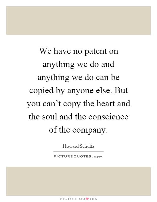 We have no patent on anything we do and anything we do can be copied by anyone else. But you can't copy the heart and the soul and the conscience of the company Picture Quote #1