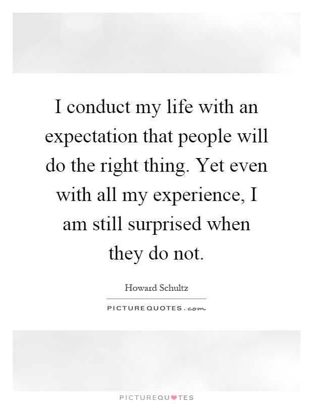 I conduct my life with an expectation that people will do the right thing. Yet even with all my experience, I am still surprised when they do not Picture Quote #1