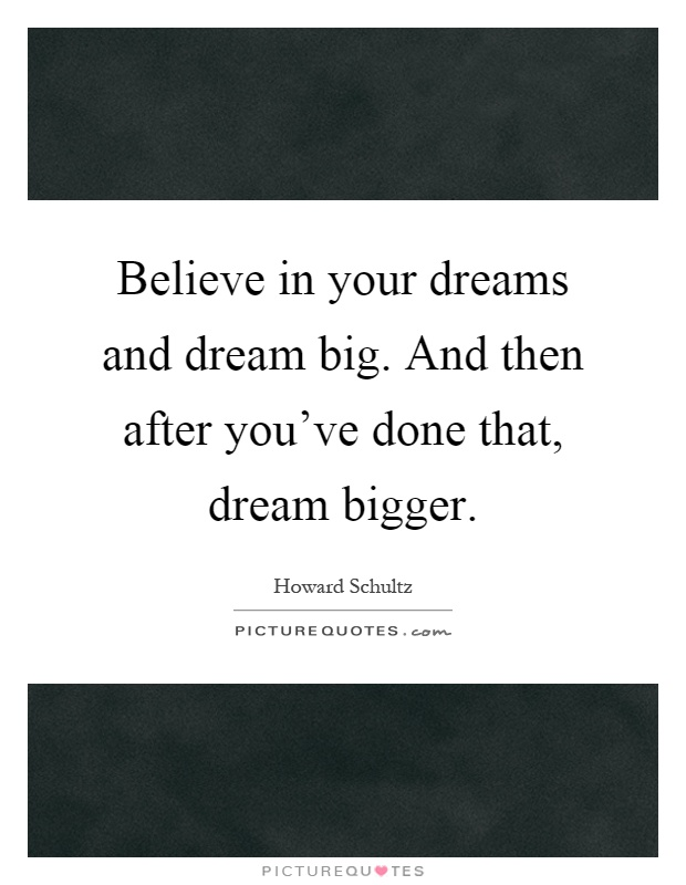 Believe in your dreams and dream big. And then after you've done that, dream bigger Picture Quote #1