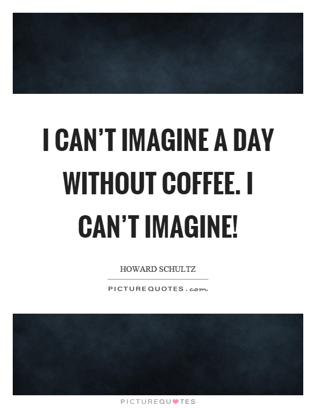 I can't imagine a day without coffee. I can't imagine! Picture Quote #1