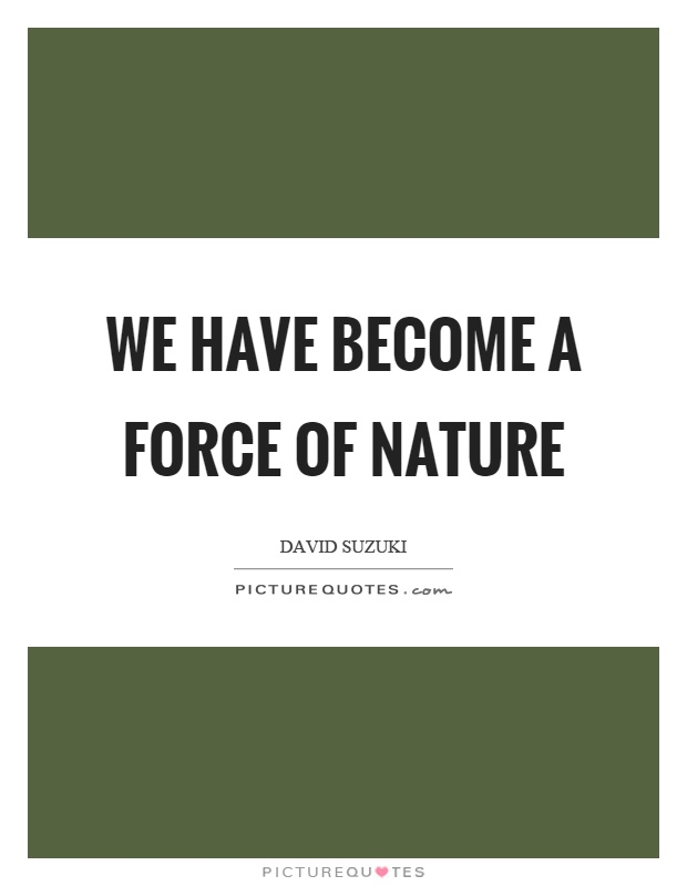 We have become a force of nature Picture Quote #1