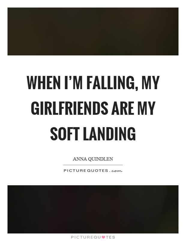 When I'm falling, my girlfriends are my soft landing Picture Quote #1
