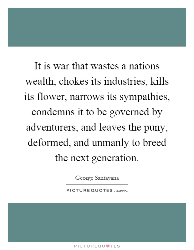It is war that wastes a nations wealth, chokes its industries, kills its flower, narrows its sympathies, condemns it to be governed by adventurers, and leaves the puny, deformed, and unmanly to breed the next generation Picture Quote #1