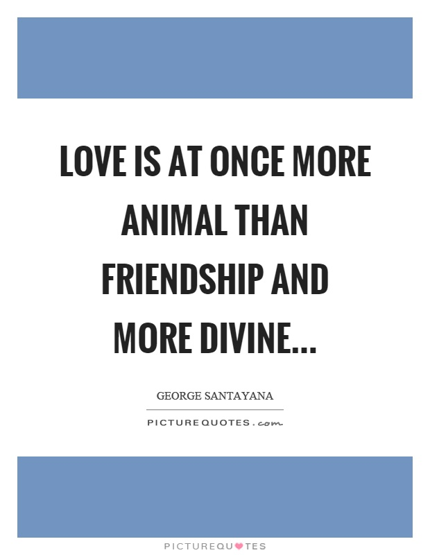 Love is at once more animal than friendship and more divine Picture Quote #1