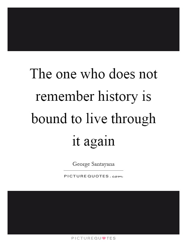 The one who does not remember history is bound to live through it again Picture Quote #1