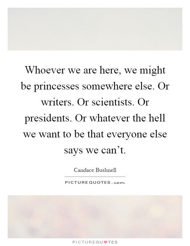 Whoever we are here, we might be princesses somewhere else. Or writers. Or scientists. Or presidents. Or whatever the hell we want to be that everyone else says we can't Picture Quote #1