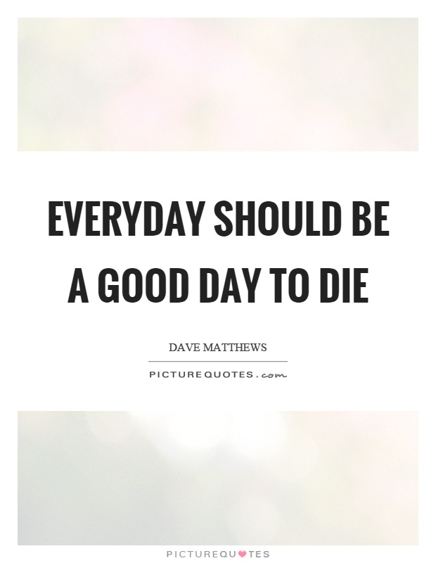 Everyday should be a good day to die Picture Quote #1