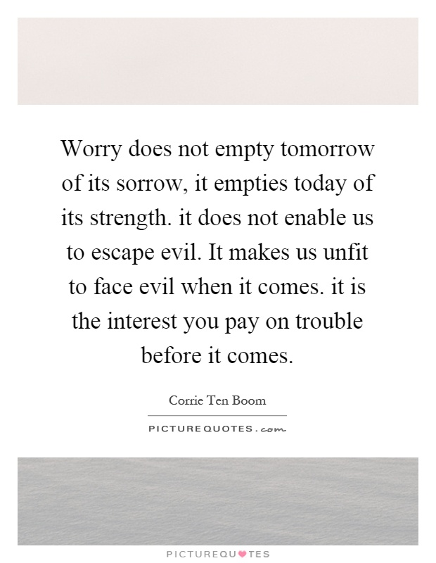 Worry does not empty tomorrow of its sorrow, it empties today of its strength. it does not enable us to escape evil. It makes us unfit to face evil when it comes. it is the interest you pay on trouble before it comes Picture Quote #1