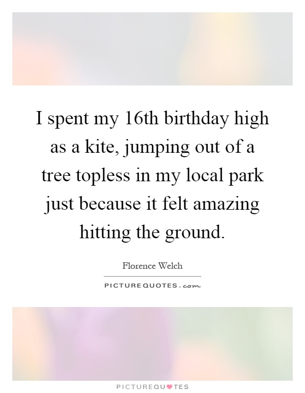 I spent my 16th birthday high as a kite, jumping out of a tree topless in my local park just because it felt amazing hitting the ground Picture Quote #1