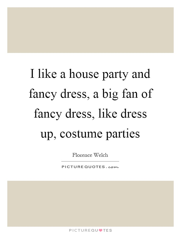 I like a house party and fancy dress, a big fan of fancy dress, like dress up, costume parties Picture Quote #1