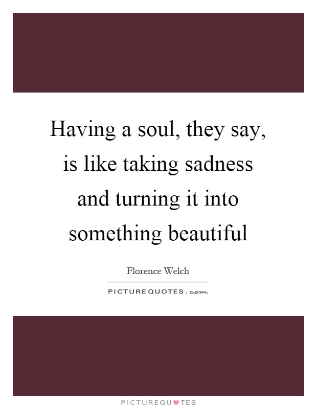 Having a soul, they say, is like taking sadness and turning it into something beautiful Picture Quote #1
