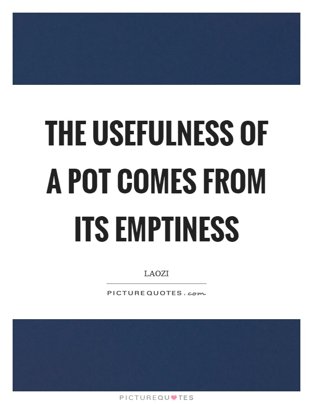 The usefulness of a pot comes from its emptiness Picture Quote #1