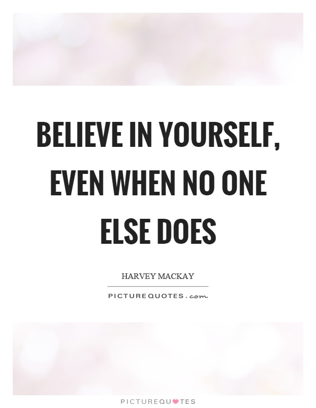 Believe in yourself, even when no one else does Picture Quote #1