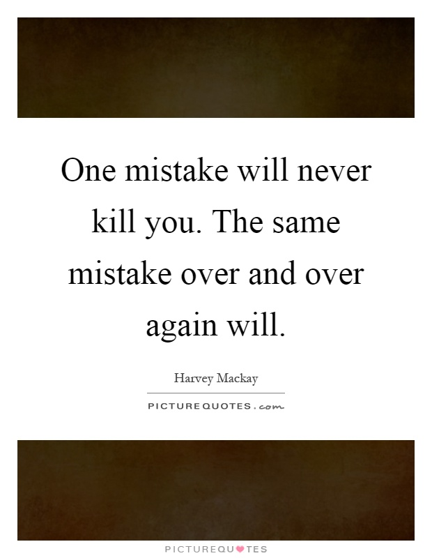 One mistake will never kill you. The same mistake over and over again will Picture Quote #1