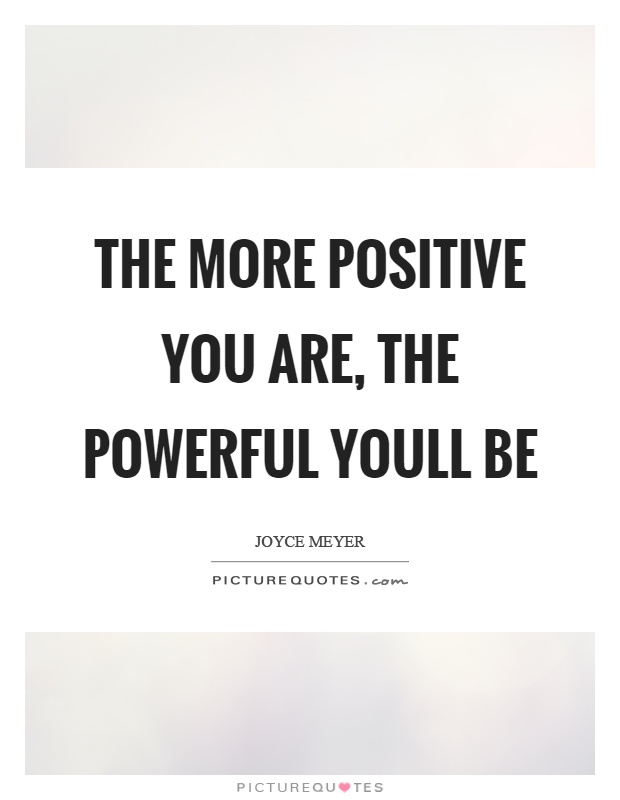 The more positive you are, the powerful youll be Picture Quote #1