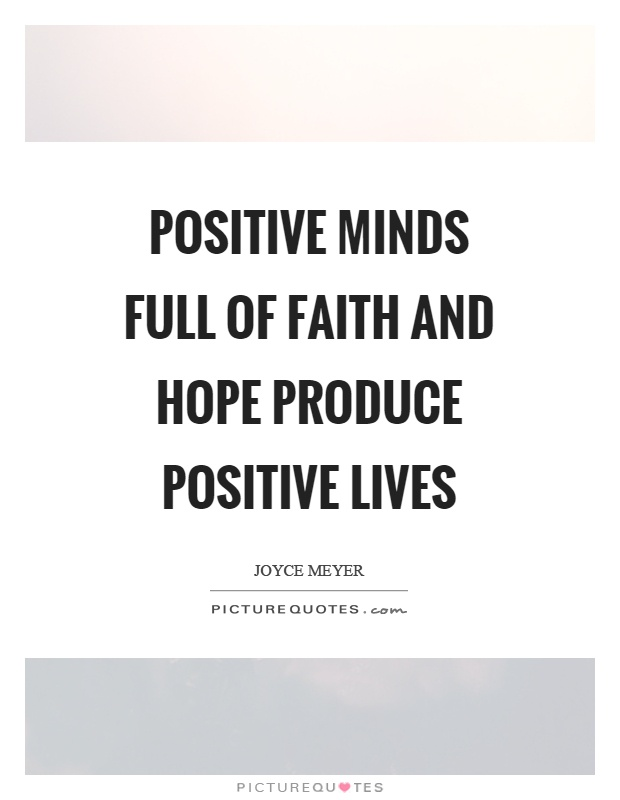 Positive minds full of faith and hope produce positive lives Picture Quote #1