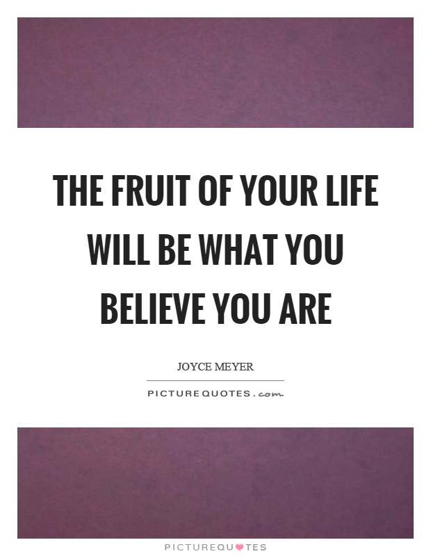 The fruit of your life will be what you believe you are Picture Quote #1
