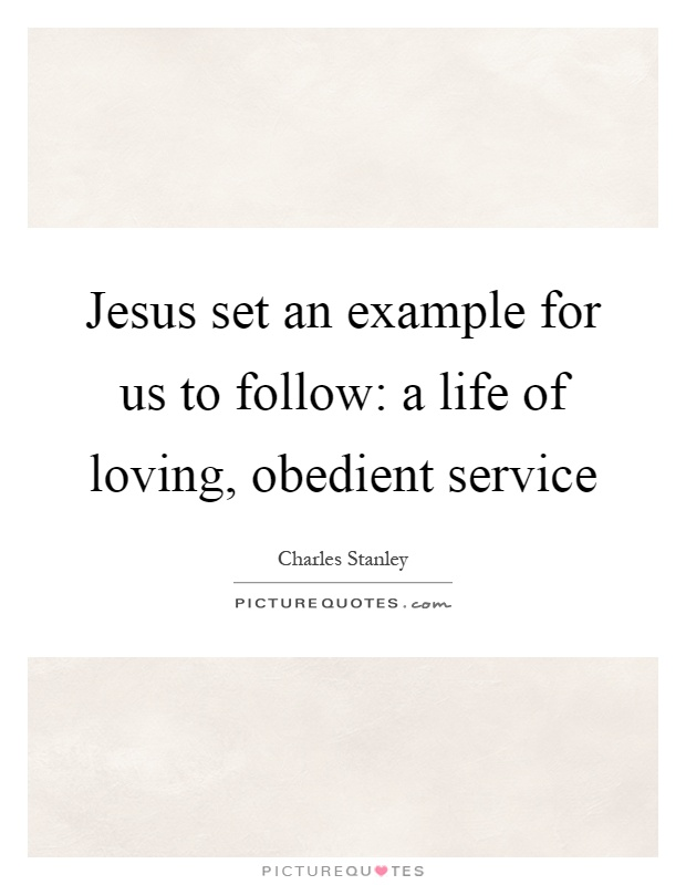 Jesus set an example for us to follow: a life of loving, obedient service Picture Quote #1