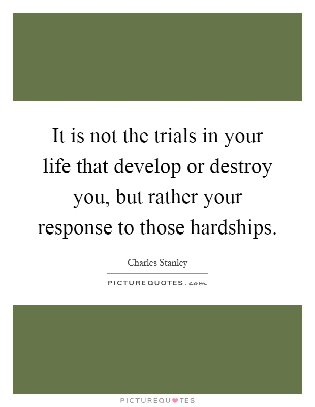It is not the trials in your life that develop or destroy you, but rather your response to those hardships Picture Quote #1