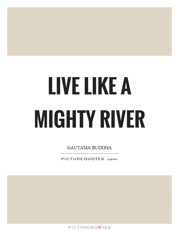 Live like a mighty river Picture Quote #1